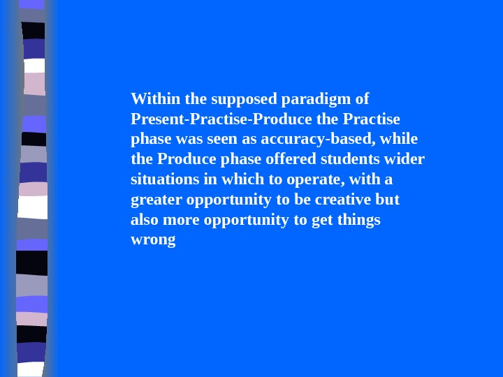 Within the supposed paradigm of Present-Practise-Produce the Practise phase was seen as accuracy-based, while the Produce