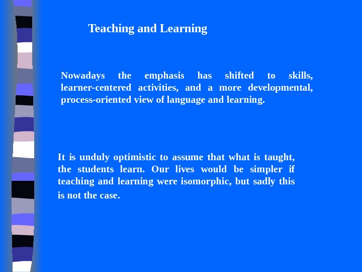 Teaching and Learning Nowadays the emphasis has shifted to skills,  learner-centered activities,  and a