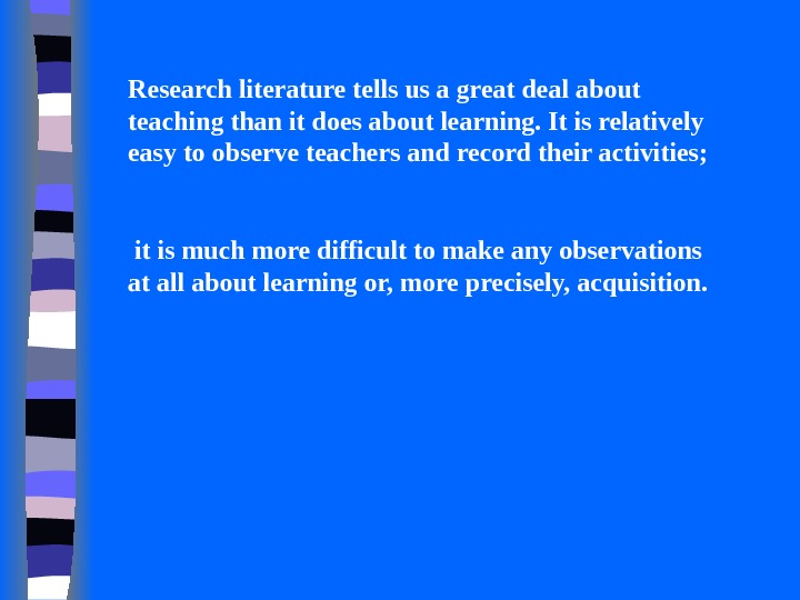Research literature tells us a great deal about teaching than it does about learning. It is