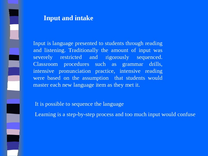 Input and intake Input is language presented to students through reading and listening.  Traditionally the