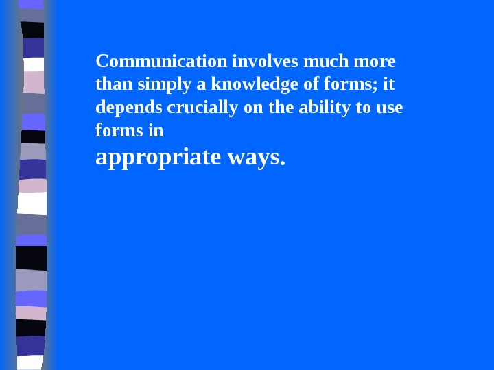 Communication involves much more than simply a knowledge of forms; it depends crucially on the ability
