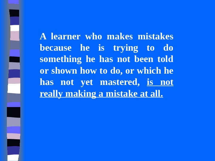 A learner who makes mistakes because he is trying to do something he has not been