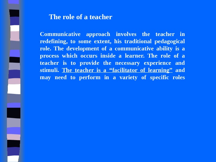 The role of a teacher Communicative approach involves the teacher in redefining,  to some extent,