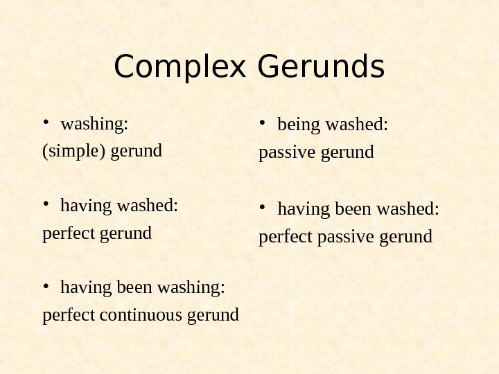Complex Gerunds • washing: (simple) gerund • having washed: perfect gerund  • having been washing:
