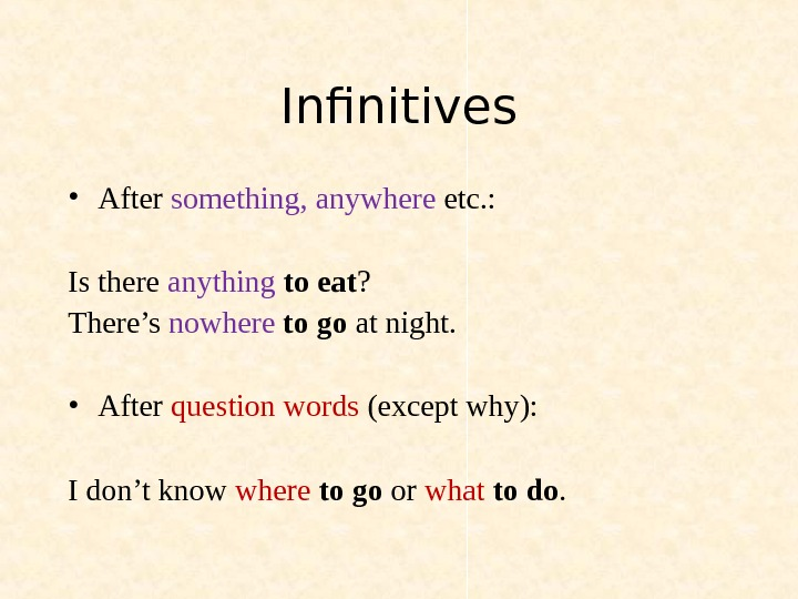 Infinitives • After something, anywhere etc. : Is there anything  to eat ? There's nowhere