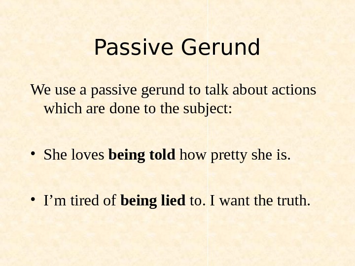 Passive Gerund We use a passive gerund to talk about actions which are done to the