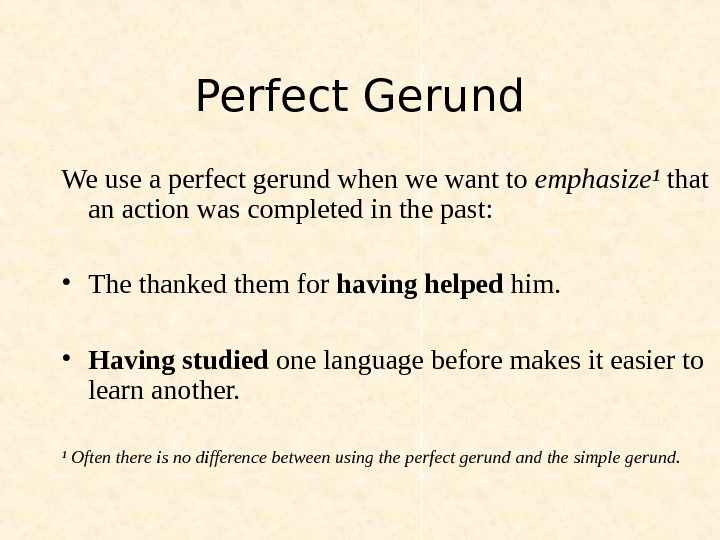 Perfect Gerund We use a perfect gerund when we want to emphasize¹ that an action was