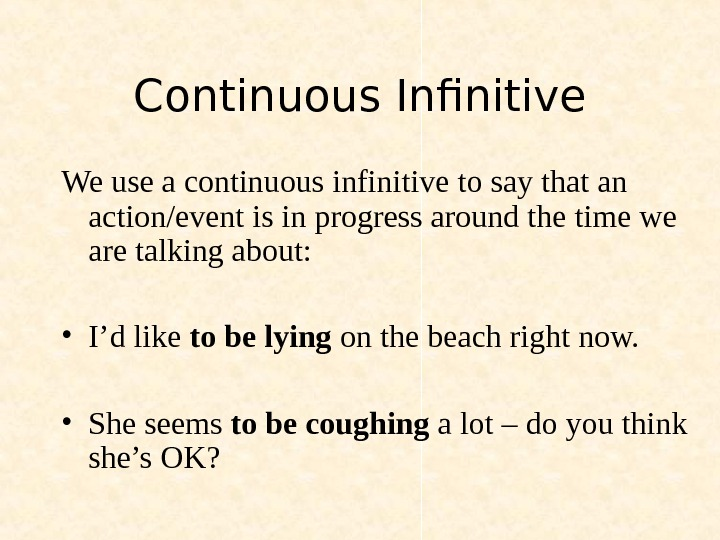 Continuous Infinitive We use a continuous infinitive to say that an action/event is in progress around