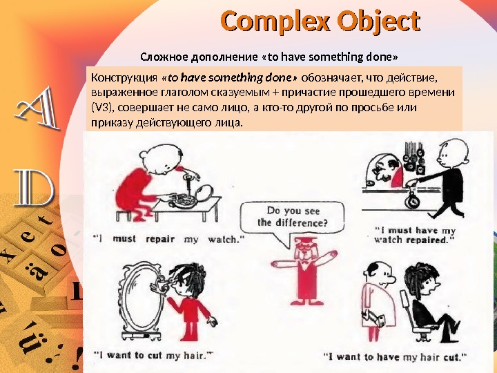 Сложное дополнение «to have something done» Complex Object Конструкция  «to have something done»  обозначает,