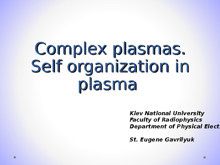Complex plasmas. Self organization in plasma Kiev National University Faculty of Radiophysics Department of Physical Electronics