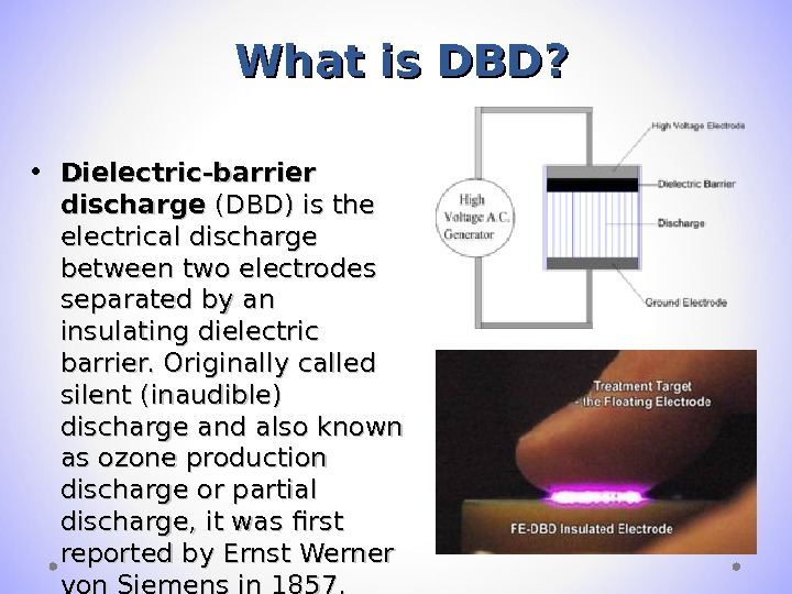 What is DBD?  • Dielectric-barrier discharge (DBD) is the electrical discharge between two
