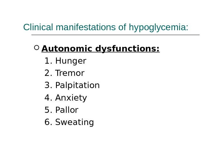 Clinical manifestations of hypoglycemia:  Autonomic dysfunctions:   1. Hunger  2. Tremor 3. Palpitation