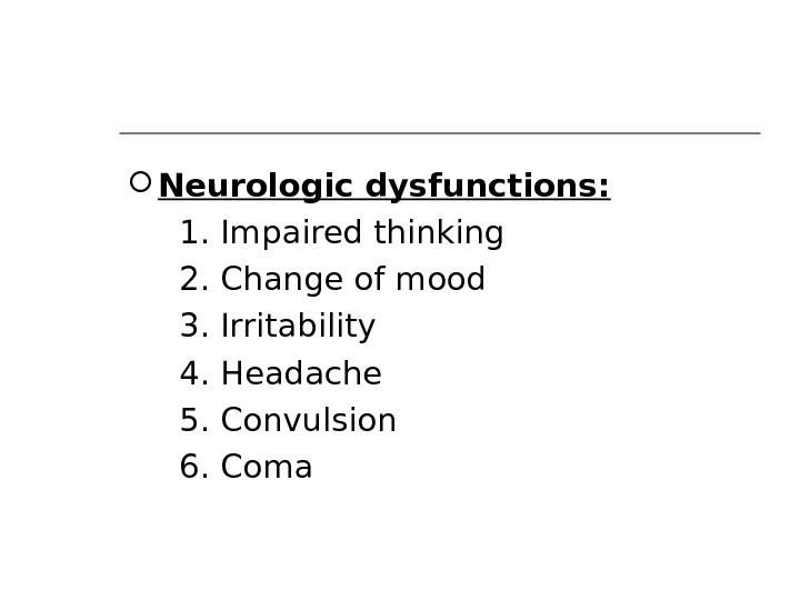 Neurologic dysfunctions:  1. Impaired thinking  2. Change of mood  3. Irritability