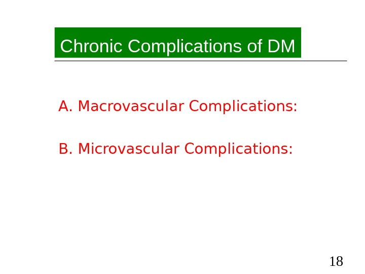 18 Chronic Complications of DM A. Macrovascular Complications: B. Microvascular Complications: