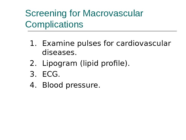 Screening for Macrovascular Complications 1. Examine pulses for cardiovascular diseases. 2. Lipogram (lipid profile). 3. ECG.