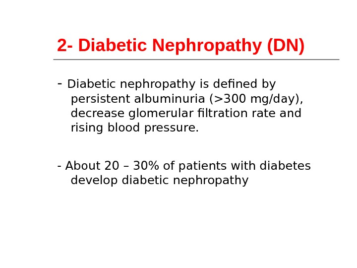 2 - Diabetic Nephropathy (DN) - Diabetic nephropathy is defined by persistent albuminuria (300 mg/day),