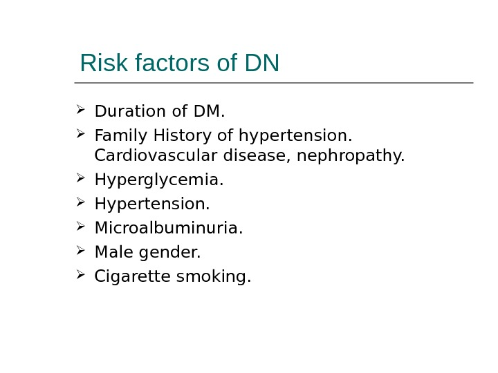 Risk factors of DN Duration of DM.  Family History of hypertension.  Cardiovascular disease, nephropathy.