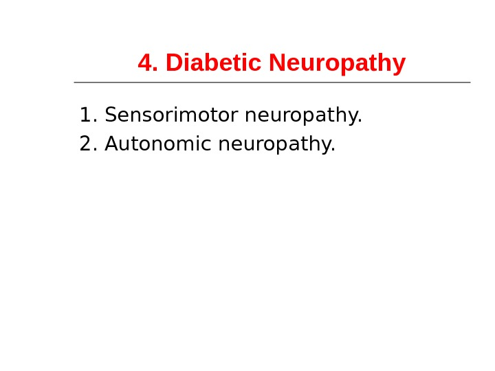4. Diabetic Neuropathy 1. Sensorimotor neuropathy. 2. Autonomic neuropathy.