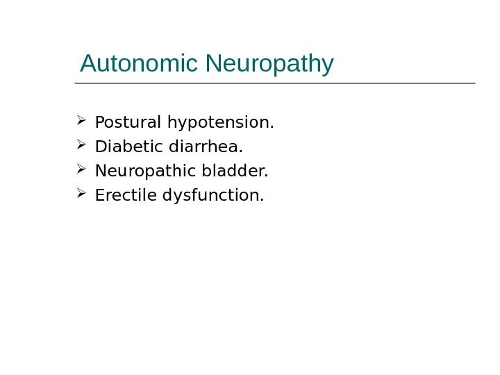 Autonomic Neuropathy Postural hypotension.  Diabetic diarrhea.  Neuropathic bladder.  Erectile dysfunction.