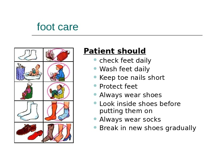 foot care Patient should  check feet daily Wash feet daily Keep toe nails short