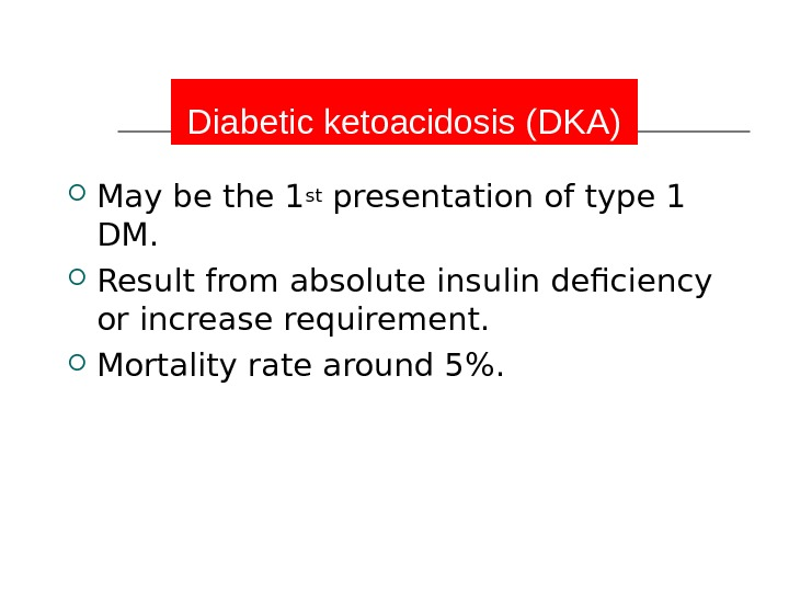 Diabetic ketoacidosis (DKA) May be the 1 st presentation of type 1 DM.  Result from