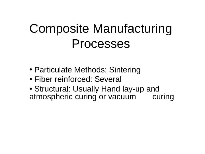 Composite Manufacturing Processes •  Particulate Methods: Sintering •  Fiber reinforced: Several •  Structural: