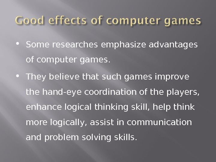 Some researches emphasize advantages of computer games.  They believe that such games improve the