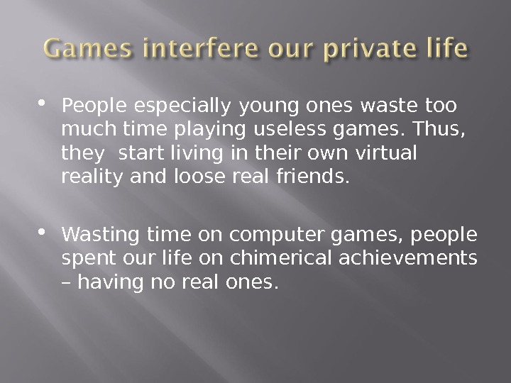 People especially young ones waste too much time playing useless games. Thus,  they start