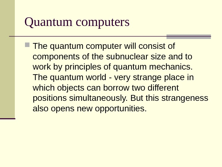 Quantum computers The quantum computer will consist of components of the subnuclear size and to work
