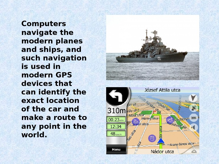 Computers navigate the modern planes and ships, and such navigation is used in modern GPS