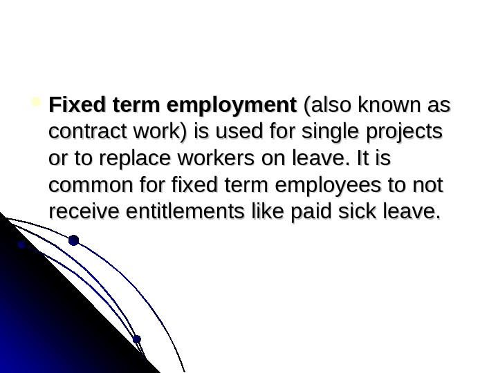 Fixed term employment (alsoknownas contractwork)isusedforsingleprojects ortoreplaceworkersonleave. Itis commonforfixedtermemployeestonot receiveentitlementslikepaidsickleave.