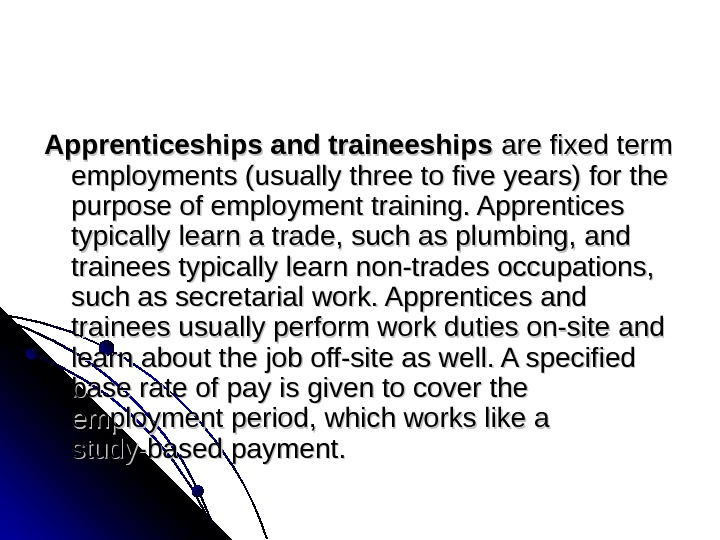 Apprenticeships and traineeships arefixedterm employments(usuallythreetofiveyears)forthe purposeofemploymenttraining. Apprentices typicallylearnatrade, suchasplumbing, and traineestypicallylearnnon-tradesoccupations, suchassecretarialwork. Apprenticesand traineesusuallyperformworkdutieson-siteand learnaboutthejoboff-siteaswell.