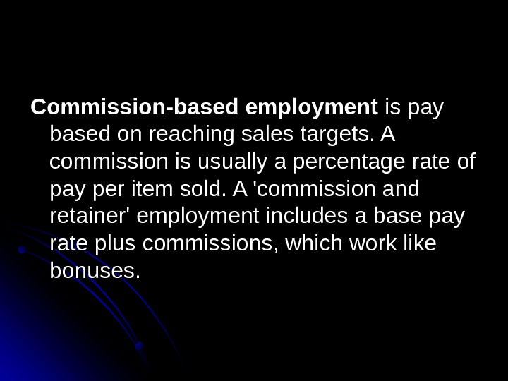 Commission-based employment ispay basedonreachingsalestargets. A commissionisusuallyapercentagerateof payperitemsold. A'commissionand retainer'employmentincludesabasepay ratepluscommissions, whichworklike bonuses.
