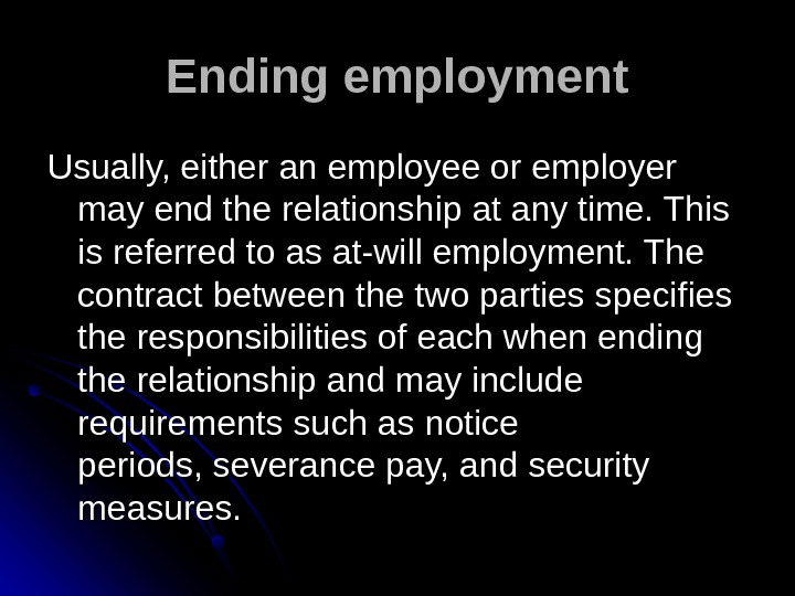 Ending employment Usually, eitheranemployeeoremployer mayendtherelationshipatanytime. This isreferredtoasat-willemployment. The contractbetweenthetwopartiesspecifies theresponsibilitiesofeachwhenending therelationshipandmayinclude requirementssuchasnotice periods, severancepay, andsecurity
