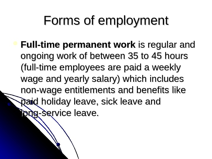 Formsofemployment Full-time permanent work isregularand ongoingworkofbetween 35 to 45 hours (full-timeemployeesarepaidaweekly wageandyearlysalary)whichincludes non-wageentitlementsandbenefitslike paidholidayleave, sickleaveand