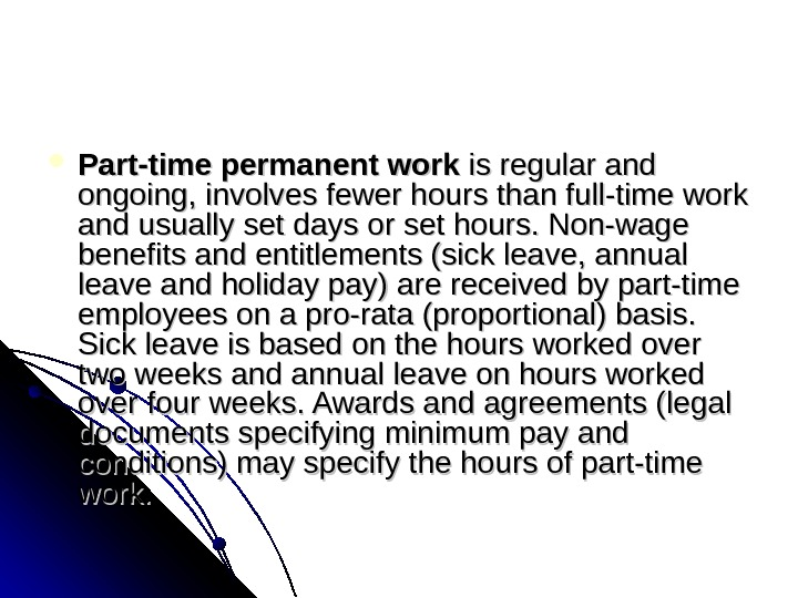 Part-time permanent work isregularand ongoing, involvesfewerhoursthanfull-timework andusuallysetdaysorsethours. Non-wage benefitsandentitlements(sickleave, annual leaveandholidaypay)arereceivedbypart-time employeesonapro-rata(proportional)basis. Sickleaveisbasedonthehoursworkedover twoweeksandannualleaveonhoursworked overfourweeks.