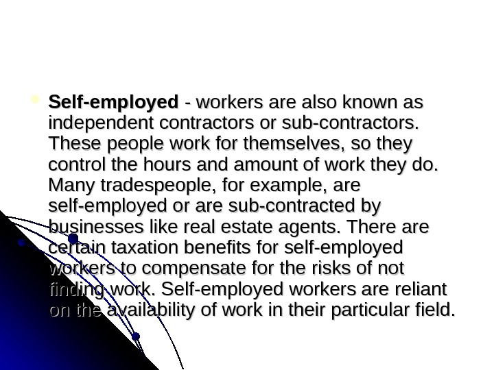 Self-employed -workersarealsoknownas independentcontractorsorsub-contractors. Thesepeopleworkforthemselves, sothey controlthehoursandamountofworktheydo. Manytradespeople, forexample, are self-employedoraresub-contractedby businesseslikerealestateagents. Thereare certaintaxationbenefitsforself-employed workerstocompensatefortherisksofnot findingwork.