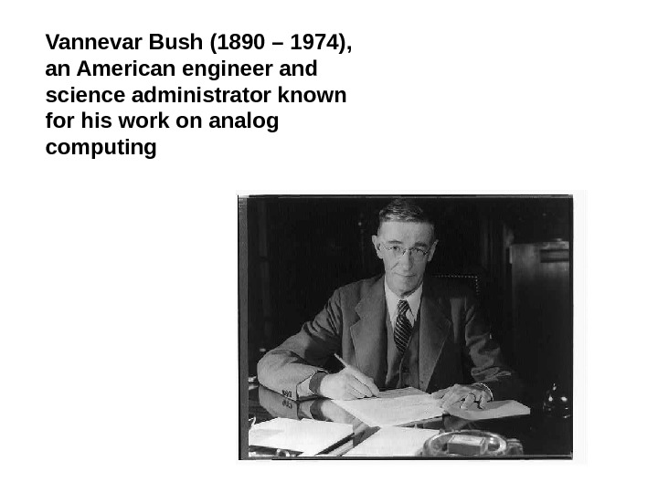 Vannevar Bush (1890 – 1974) ,  an American engineer and science administrator known for his