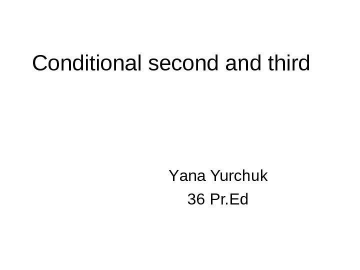 Conditional second and third Y an a Yurchuk 36 Pr. Ed