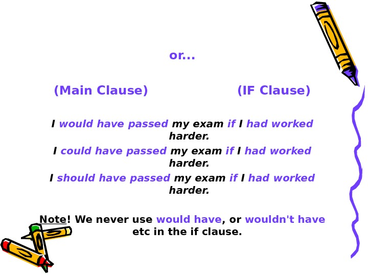 or. . . (Main Clause)     (IF Clause) I would have passed my