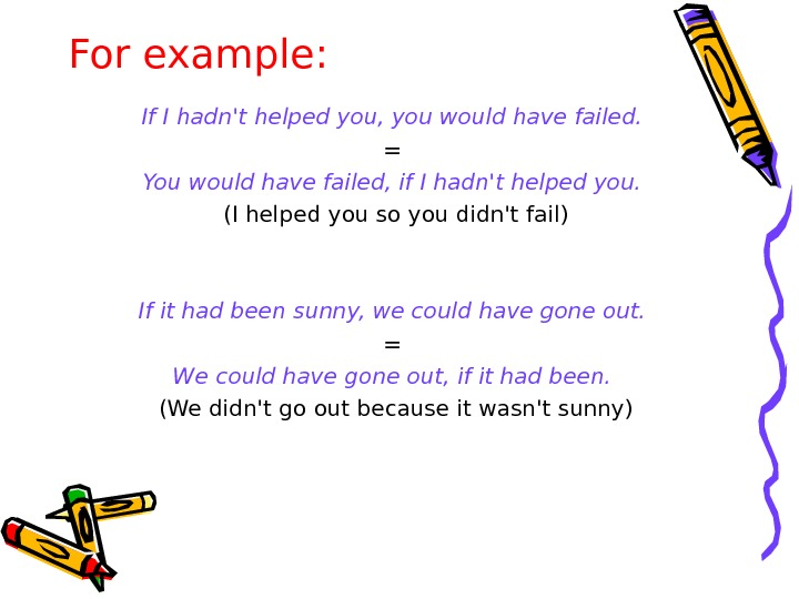 For example: If I hadn't helped you, you would have failed.  = You would have