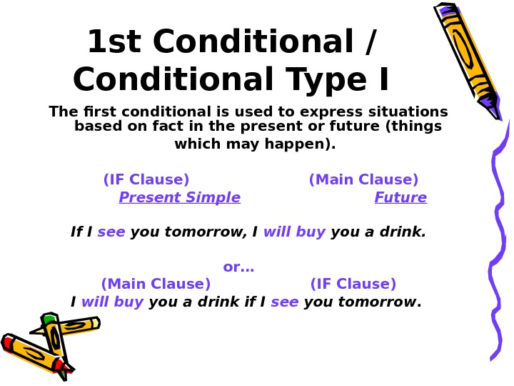 1 st Conditional / Conditional Type I The first conditional is used to express situations based