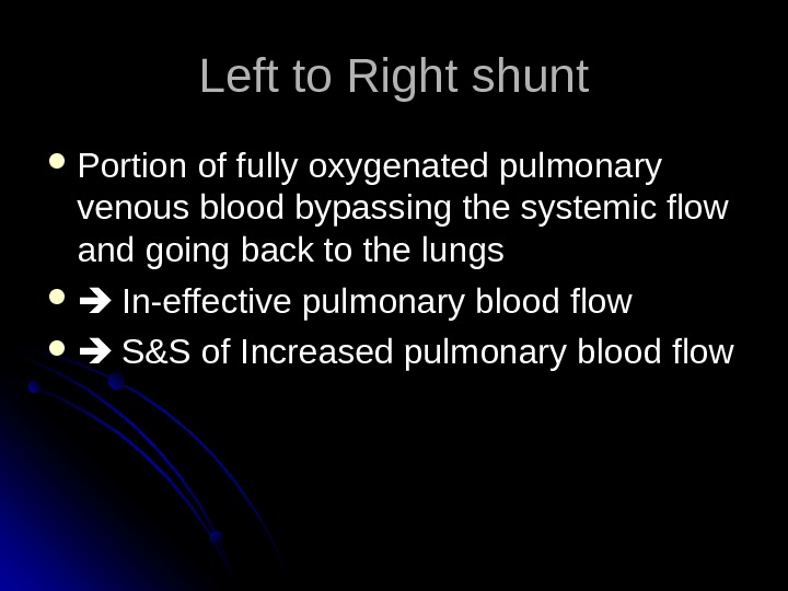 Left to Right shunt Portion of fully oxygenated pulmonary venous blood bypassing the systemic flow and