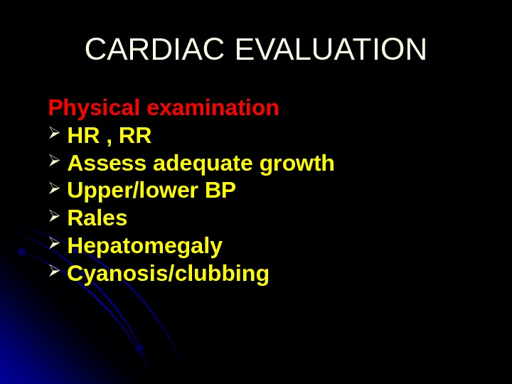 CARDIAC EVALUATION Physical examination  HR , RR  Assess adequate growth Upper/lower BP  Rales