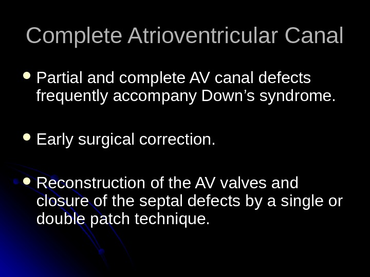 Complete Atrioventricular Canal Partial and complete AV canal defects frequently accompany Down's syndrome.  Early surgical