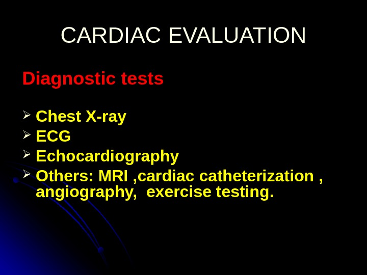 CARDIAC EVALUATION Diagnostic tests Chest X-ray ECGECG Echocardiography Others: MRI , cardiac catheterization ,  angiography,