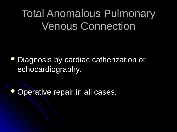Total Anomalous Pulmonary Venous Connection Diagnosis by cardiac catherization or echocardiography.  Operative repair in all