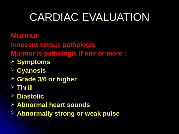 CARDIAC EVALUATION Murmur Innocent versus pathologic Murmur is pathologic if one or more :  Symptoms