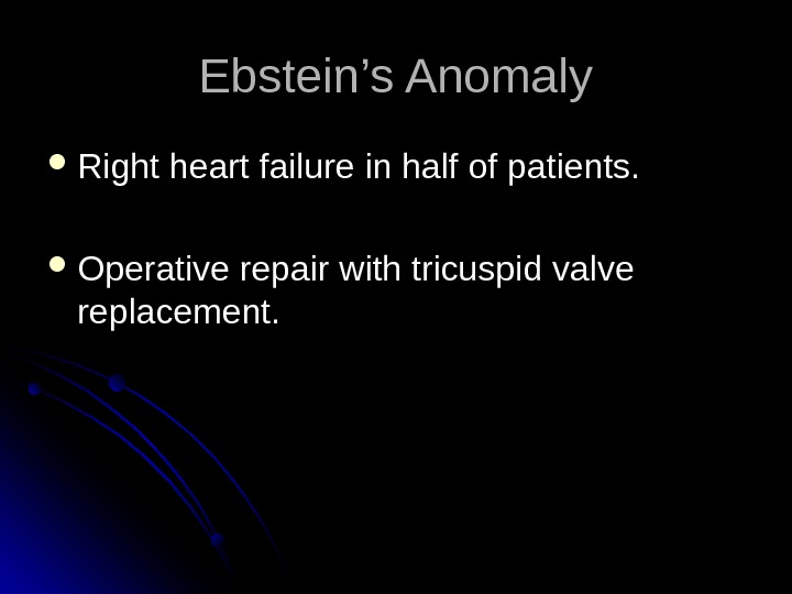 Ebstein's Anomaly Right heart failure in half of patients.  Operative repair with tricuspid valve replacement.