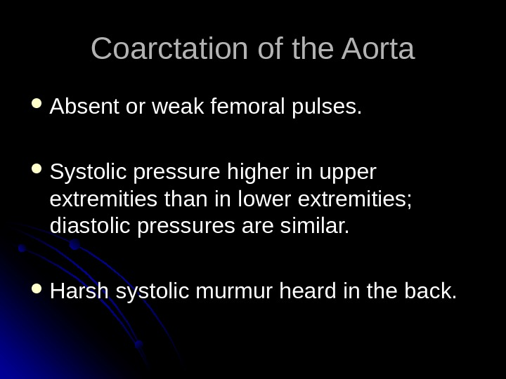Coarctation of the Aorta Absent or weak femoral pulses.  Systolic pressure higher in upper extremities